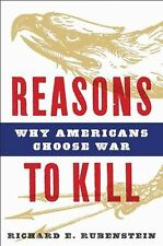 REASONS TO KILL, WHY AMERICANS CHOOSE WAR by RICHARD E. RUBENSTEIN