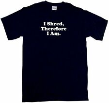 I Shred Therefore I am Mens Tee Shirt Pick Size Color Small-6XL