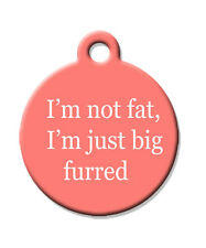 I'M NOT FAT I'M JUST BIG FURRED - Custom Pet ID Tag for Dogs and Cats