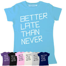 BETTER LATE THAN NEVER WOMENS PRINTED COOL SLOGAN T-SHIRT