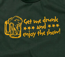 GET ME DRUNK AND ENJOY THE SHOW T-SHIRT funny drinking drunk beer sarcastic mens