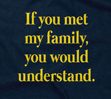 IF YOU MET MY FAMILY, YOU WOULD UNDERSTAND T-SHIRT funny sarcastic saying mens