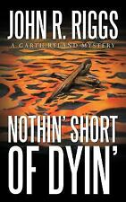 Nothin' Short of Dyin' by John R. Riggs (2011, Paperback)