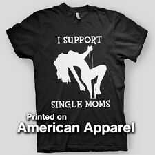 I SUPPORT SINGLE MOMS stripper dancer Comedy college AMERICAN APPAREL T-Shirt