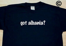 got albania? COUNTRY FUNNY CUTE T-SHIRT TEE