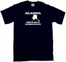 Alaska, Where You Can't Be Too Drunk Or Too Fat Shirt Pick Size Small - 6XL