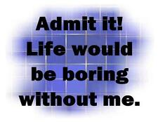 Custom Made T Shirt Admit It Life Would Be Boring Without Me Funny Hilarioius
