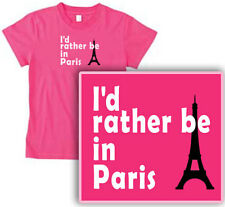 I'D RATHER BE IN PARIS! womens T-Shirt sexy fun PINK or BLACK pick size & color!