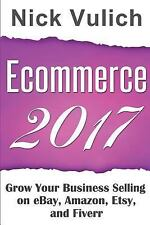 Ecommerce 2017 : Grow Your Business Selling on EBay, Amazon, Etsy, and Fiverr...