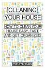 Cleaning your house: How to clean your house easy, fast and get organized (clea