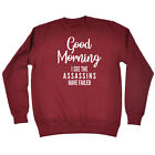 Funny Novelty Sweatshirt Jumper Top - Good Morning I See The Assassins Have Fail