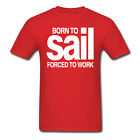 BORN TO SAIL - FORCED TO WORK - AWESOME MENS SHIRT - VARIOUS SIZES + COLOUR