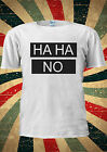 Ha Ha NO HAHA Blogger Tumblr Fashion T Shirt Men Women Unisex 1179