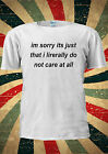 Im Sorry Its Just That I Lirerally Do Not T-shirt Vest Top Men Women Unisex 1919