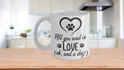 ALL YOU NEED IS LOVE AND A DOG MUG- 2 sizes