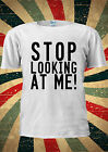 Stop Looking At Me! Tumblr T Shirt Men Women Unisex 1814