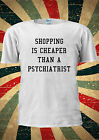 Shopping Is Cheaper Than A Psychiatrist T-shirt Vest Top Men Women Unisex 1926