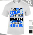 NEW COOL TSHIRT MENS & WOMENS I TEACH SCIENCE BECAUSE MATHS TEACHERS NEED HEROES