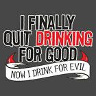 I Finally Quit Drinking For Good. Now I Drink For Evil  HOD Funny T-shirts