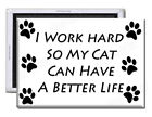 I Work Hard, So My Cat Can Have A Better Life – Fridge Magnet