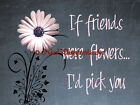 If Friends were Flowers I'd pick you Daisy Floral Typography Matted Picture A710