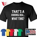 Thats A Horrible Idea What Time Funny T Shirt College Humor Party Tee
