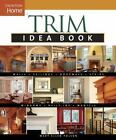 Trim Idea Book: Walls*Ceilings*Doorways*Windows*Stairs*Built-Ins (Taunton Home