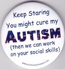 Autism Button Badges , Keep staring you might cure my autism