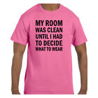 Funny Humor Tshirt My Room Was Clean Until I Decided What to Wear