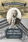 America's Corporal: James Tanner in War and Peace by James