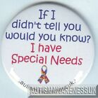 Special Needs Button Badge, If I ddin't tell you, would you know? I have SNs.