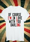 OF COURSE I'M IN LOVE WITH YOU DARLING I'M LYING T SHIRT MEN WOMEN UNISEX 1406