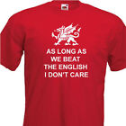 As long as we beat the English, Wales 6 Nations Rugby Mens Tshirt 8 Colours,