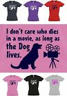 I don't care who dies in movie as long as DOG LIVES, Ladies T-Shirt  Sizes 8 -16