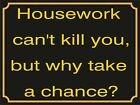 4049 HOUSEWORK CANN'T KILL YOU, BUT WHY TAKE A CHANCE METAL WALL SIGN BRAND NEW
