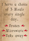 """""""I SERVE 3 MEALS EVERY DAY FROZEN MICROWAVE TAKEAWAY"""" FUNNY METAL SIGN / PLAQUE"""