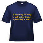 A bad day fishing is better than work T Shirt 100% cotton all sizes and colours