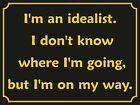 4055 I'M AN IDEALIST I DON'T KNOW WHERE I'M GOING  METAL WALL SIGN BRAND NEW