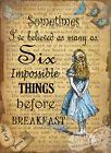 ALICE IN WONDERLAND: SIX IMPOSSIBLE THINGS : METAL SIGN: 3 SIZES TO CHOOSE FROM