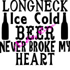 Longneck Ice Cold Beer Never Broke My Heart Vinyl Decal For Car Windows & More!