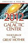2012 and the Galactic Center: The Return of the Great Mother Page M.D., Christi