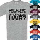 WITH A BODY LIKE THIS - WHO NEEDS HARI T SHIRT FUNNY GIFT XMAS BIRTHDAY BALD