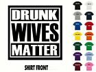 DRUNK WIVES MATTER  T-Shirt #544- Free Shipping