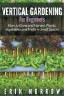 Vertical Gardening for Beginners: How to Grow and Harvest Plants, Vegetables and