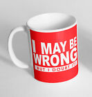 I May Be Wrong Doubt It Printed Cup Ceramic Novelty Mug Funny Gift Coffee Tea